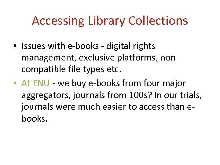 Accessing Library Collections • Issues with e-books - digital rights management, exclusive platforms, noncompatible
