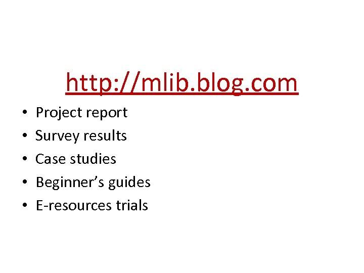 http: //mlib. blog. com • • • Project report Survey results Case studies Beginner's