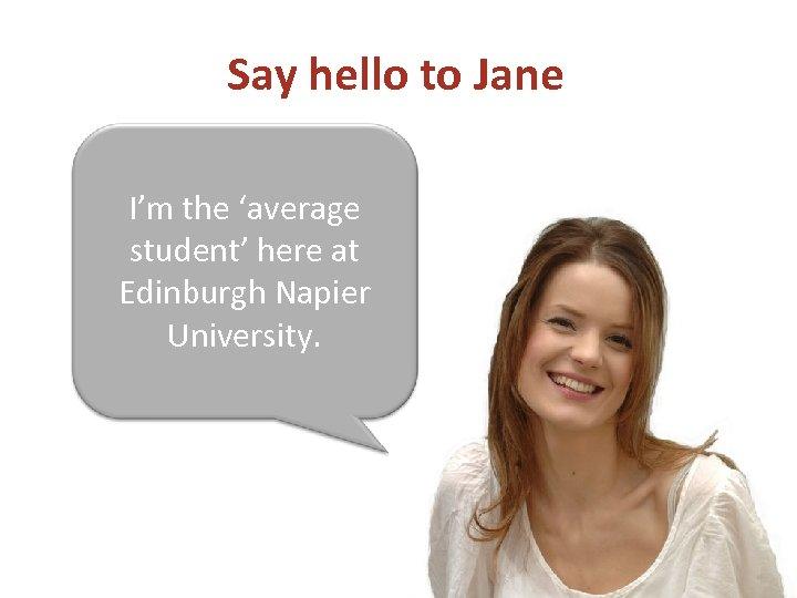 Say hello to Jane I'm the 'average student' here at Edinburgh Napier University.