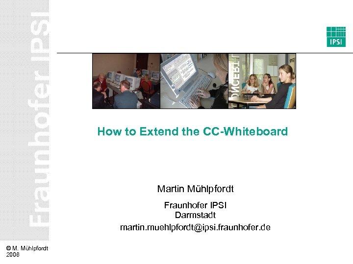 How to Extend the CC-Whiteboard Martin Mühlpfordt Fraunhofer IPSI Darmstadt martin. muehlpfordt@ipsi. fraunhofer. de