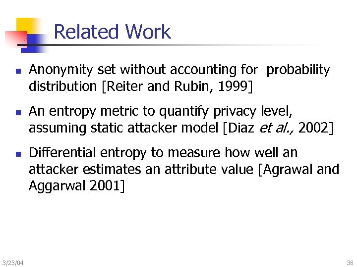 Related Work n n n 3/23/04 Anonymity set without accounting for probability distribution [Reiter