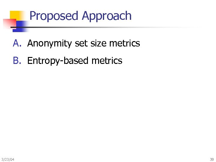 Proposed Approach A. Anonymity set size metrics B. Entropy-based metrics 3/23/04 39