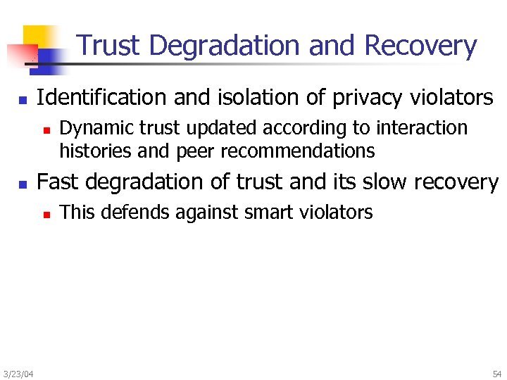 Trust Degradation and Recovery n Identification and isolation of privacy violators n n Fast