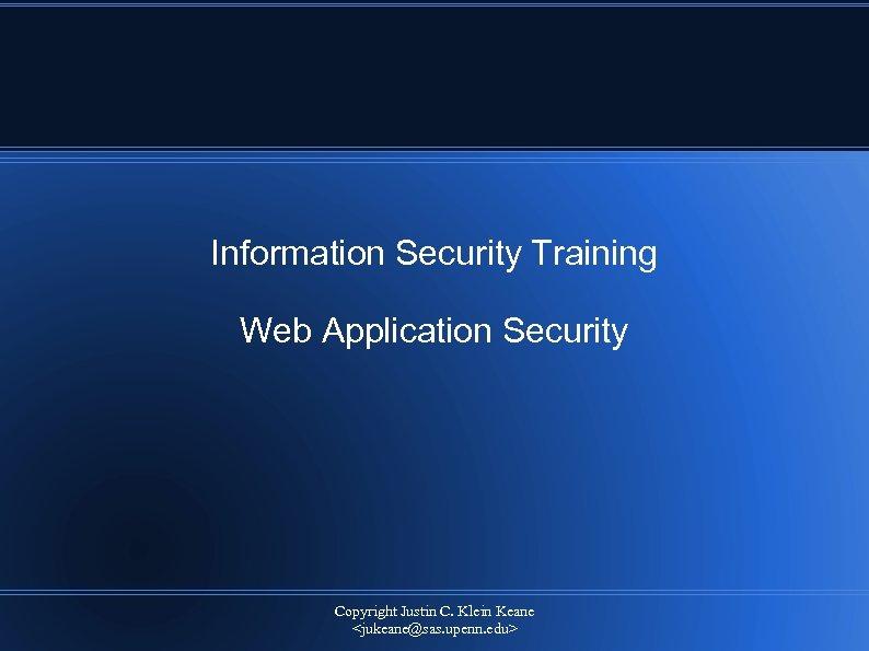 Information Security Training Web Application Security Copyright Justin C. Klein Keane <jukeane@sas. upenn. edu>
