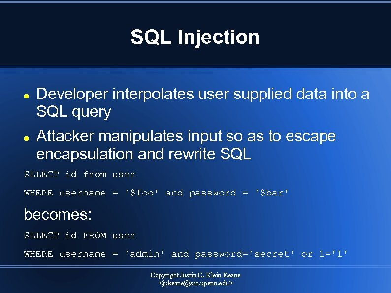 SQL Injection Developer interpolates user supplied data into a SQL query Attacker manipulates input