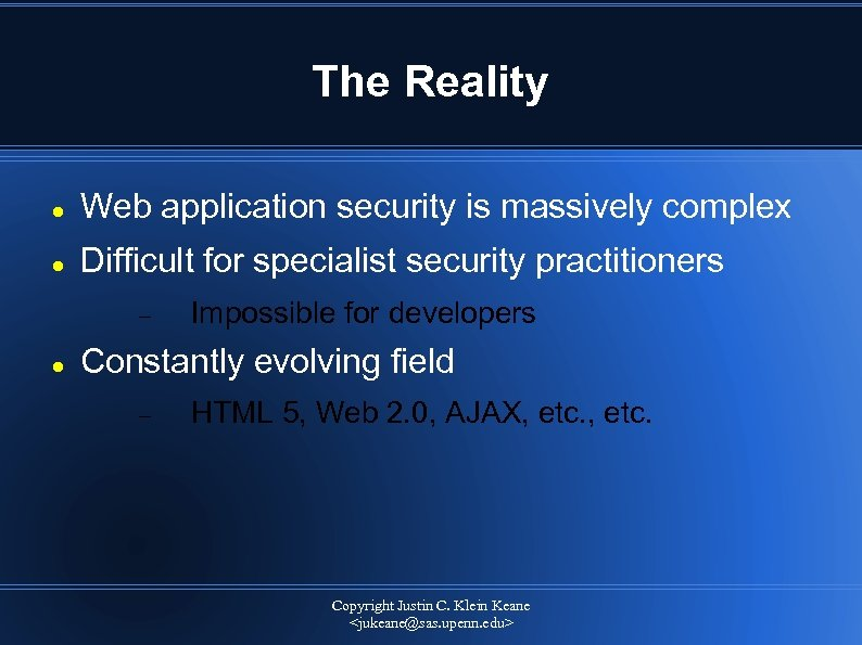 The Reality Web application security is massively complex Difficult for specialist security practitioners Impossible