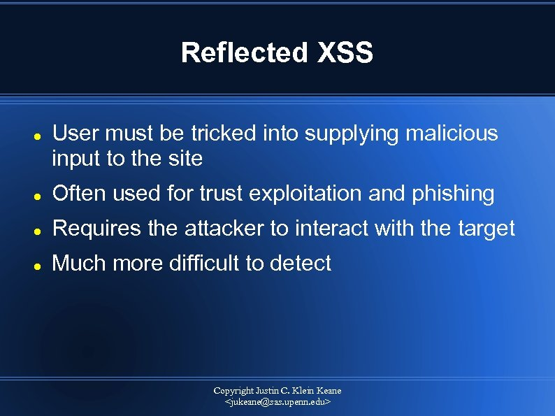 Reflected XSS User must be tricked into supplying malicious input to the site Often
