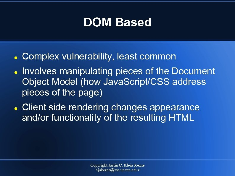 DOM Based Complex vulnerability, least common Involves manipulating pieces of the Document Object Model