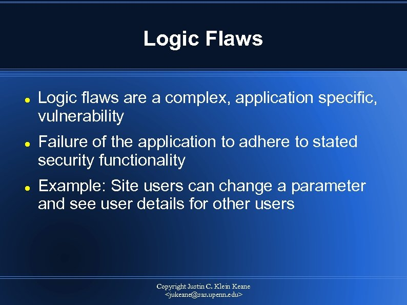 Logic Flaws Logic flaws are a complex, application specific, vulnerability Failure of the application