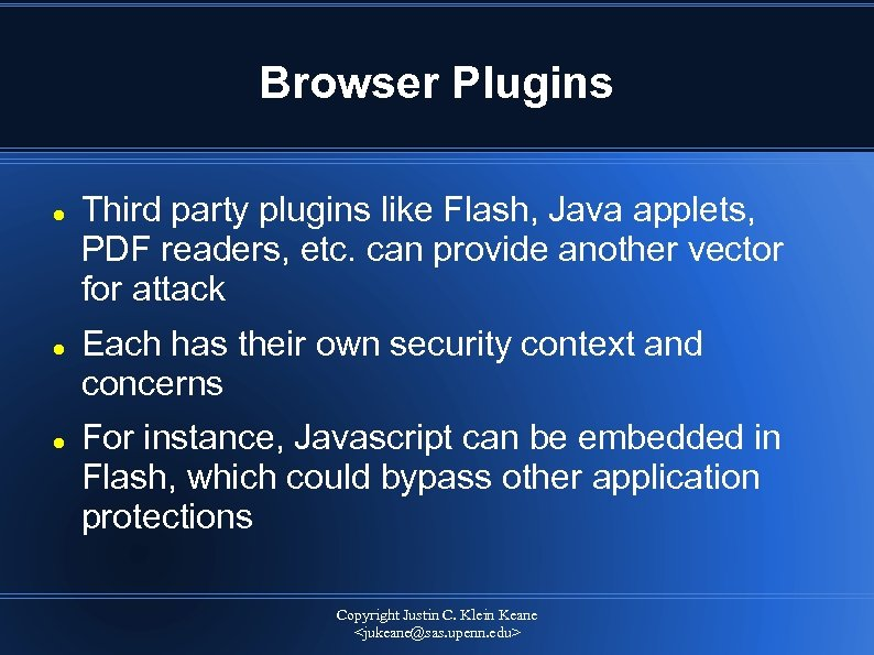 Browser Plugins Third party plugins like Flash, Java applets, PDF readers, etc. can provide