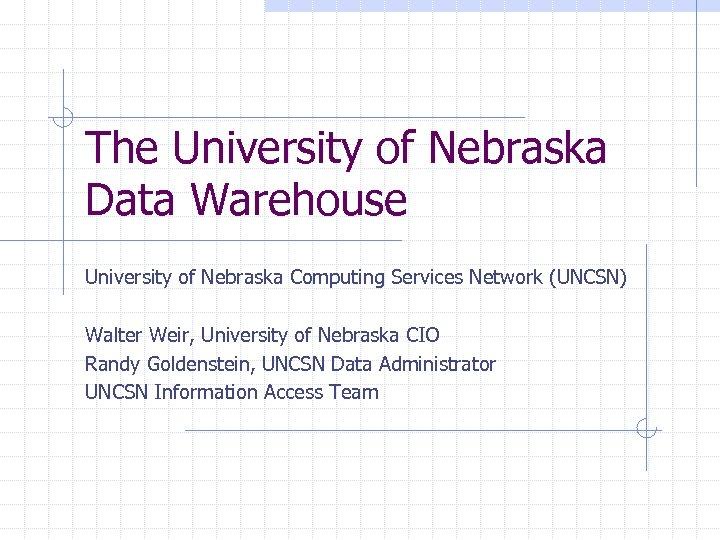 The University of Nebraska Data Warehouse University of Nebraska Computing Services Network (UNCSN) Walter