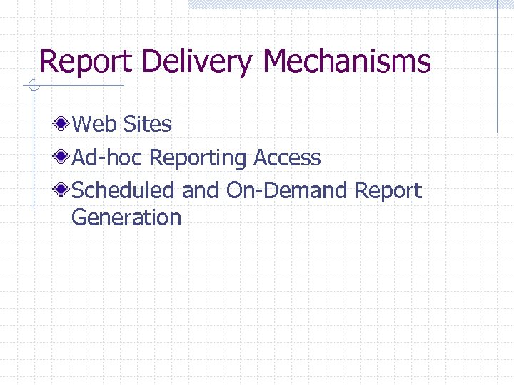Report Delivery Mechanisms Web Sites Ad-hoc Reporting Access Scheduled and On-Demand Report Generation