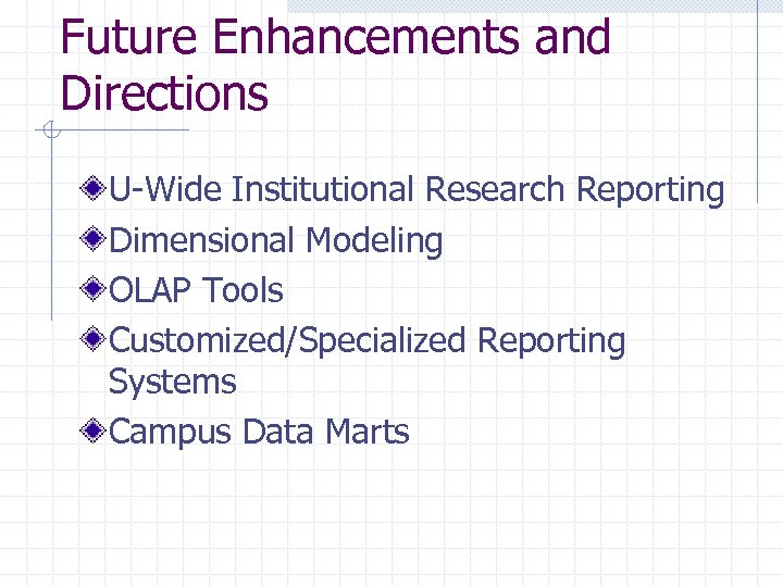 Future Enhancements and Directions U-Wide Institutional Research Reporting Dimensional Modeling OLAP Tools Customized/Specialized Reporting