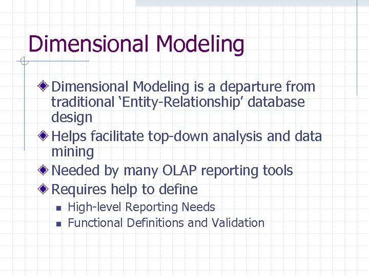 Dimensional Modeling is a departure from traditional 'Entity-Relationship' database design Helps facilitate top-down analysis