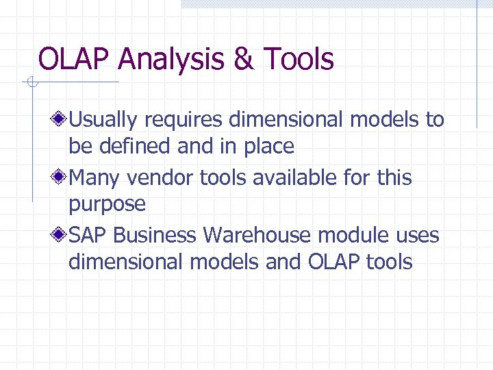 OLAP Analysis & Tools Usually requires dimensional models to be defined and in place