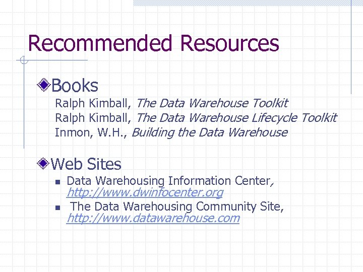 Recommended Resources Books Ralph Kimball, The Data Warehouse Toolkit Ralph Kimball, The Data Warehouse