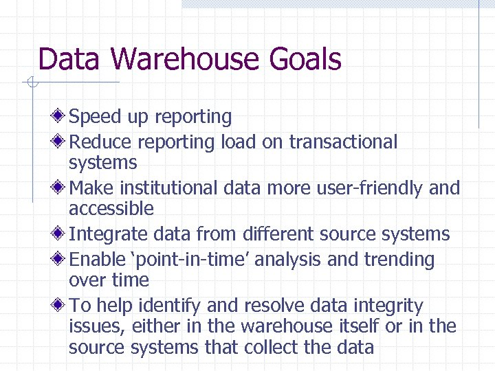 Data Warehouse Goals Speed up reporting Reduce reporting load on transactional systems Make institutional