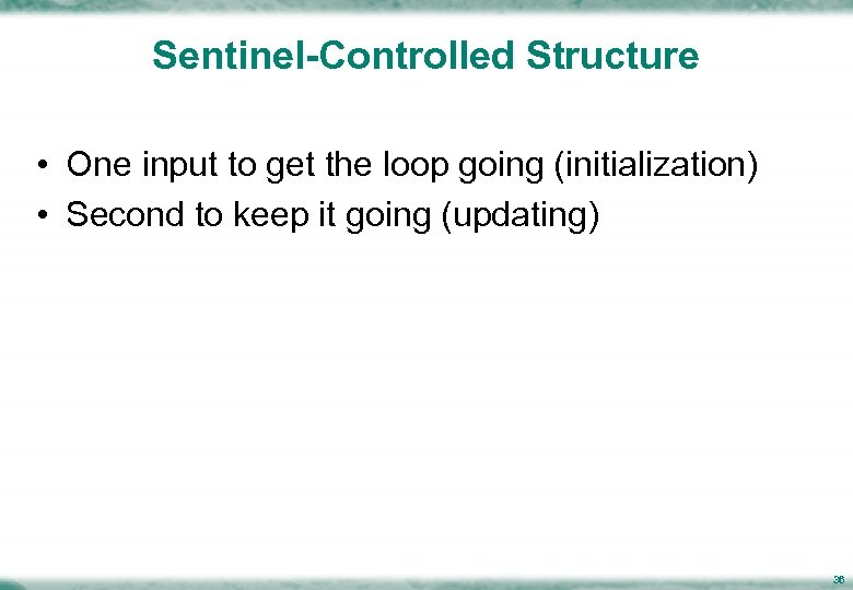Sentinel-Controlled Structure • One input to get the loop going (initialization) • Second to