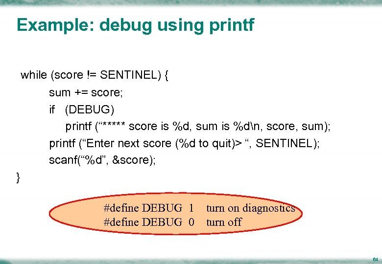 Example: debug using printf while (score != SENTINEL) { sum += score; if (DEBUG)