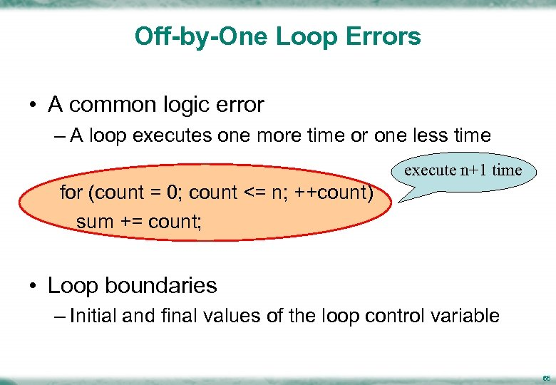 Off-by-One Loop Errors • A common logic error – A loop executes one more