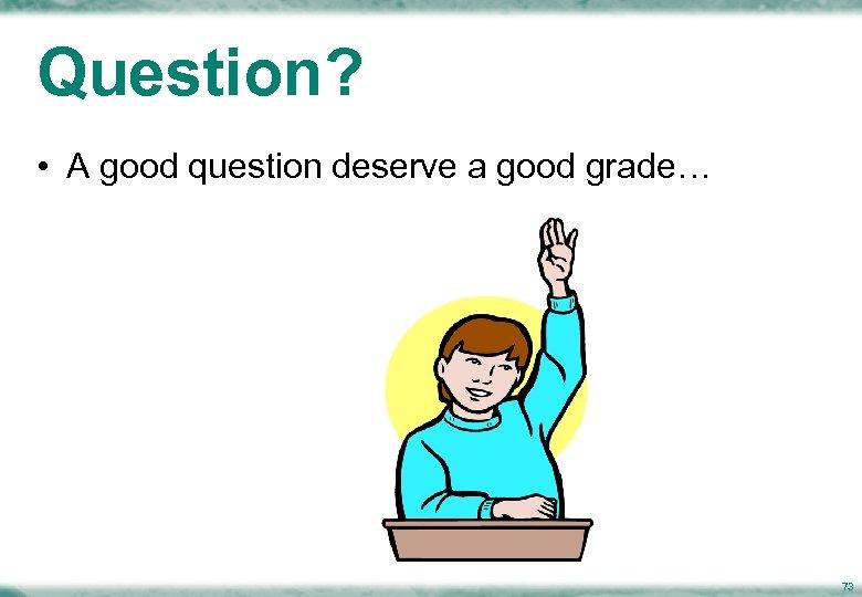 Question? • A good question deserve a good grade… 73