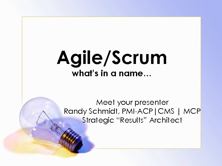 Agile/Scrum what's in a name… Meet your presenter Randy Schmidt, PMI-ACP|CMS | MCP Strategic