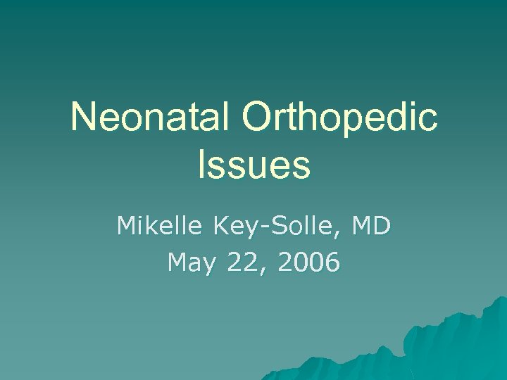 Neonatal Orthopedic Issues Mikelle Key-Solle, MD May 22, 2006