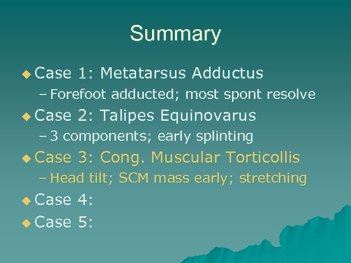 Summary u Case 1: Metatarsus Adductus – Forefoot adducted; most spont resolve u Case