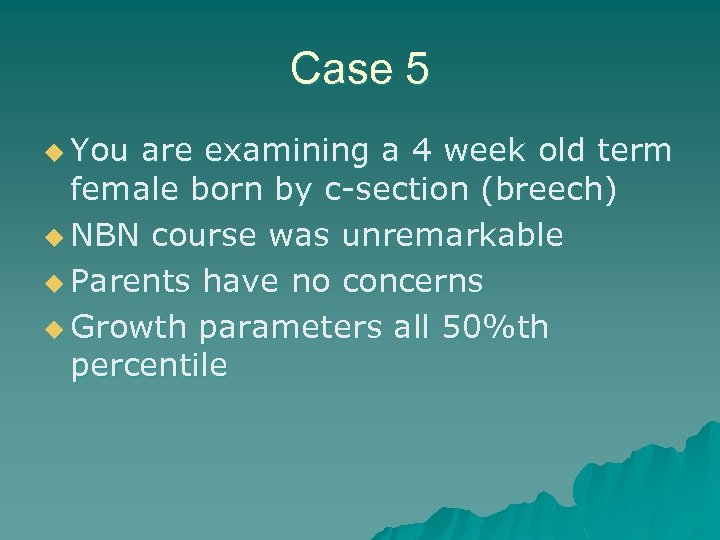 Case 5 u You are examining a 4 week old term female born by