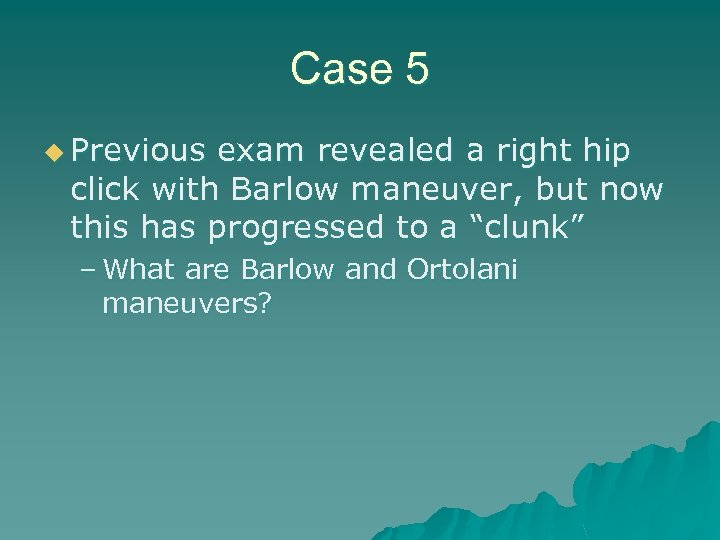 Case 5 u Previous exam revealed a right hip click with Barlow maneuver, but