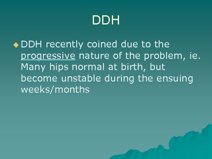 DDH u DDH recently coined due to the progressive nature of the problem, ie.