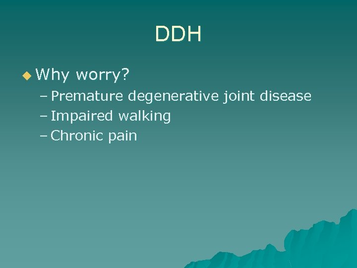 DDH u Why worry? – Premature degenerative joint disease – Impaired walking – Chronic