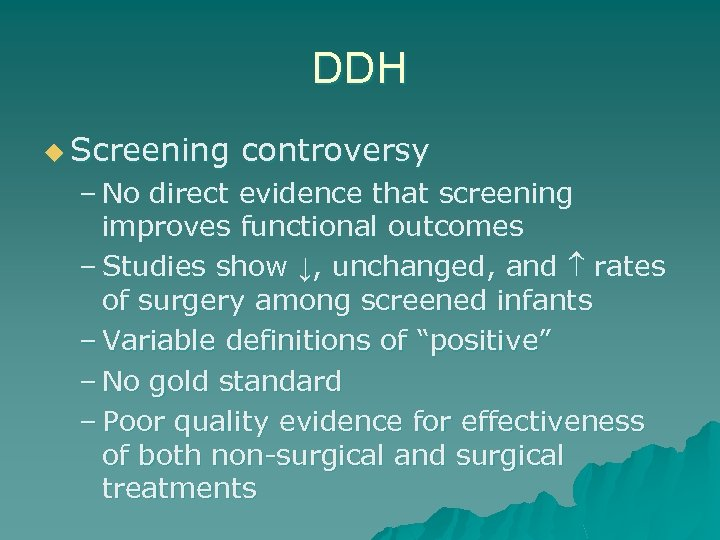 DDH u Screening controversy – No direct evidence that screening improves functional outcomes –