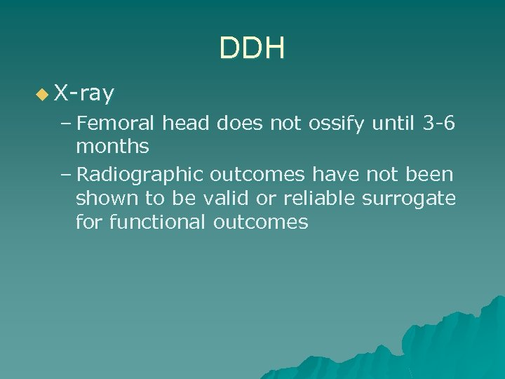 DDH u X-ray – Femoral head does not ossify until 3 -6 months –