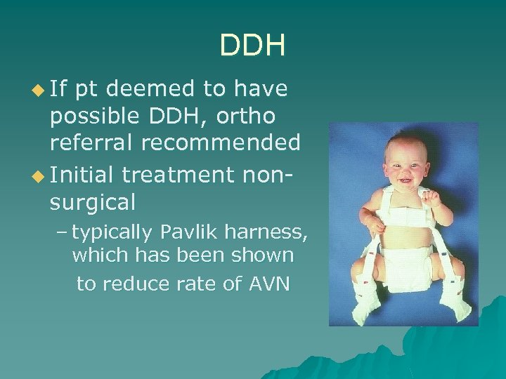 DDH u If pt deemed to have possible DDH, ortho referral recommended u Initial