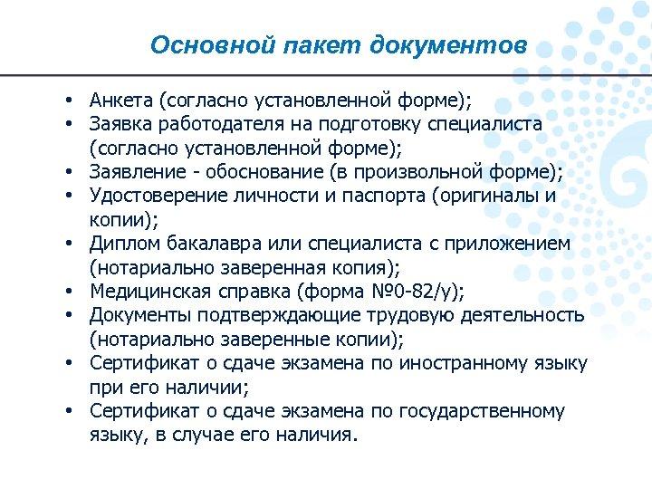 Основной пакет документов • Анкета (согласно установленной форме); • Заявка работодателя на подготовку специалиста