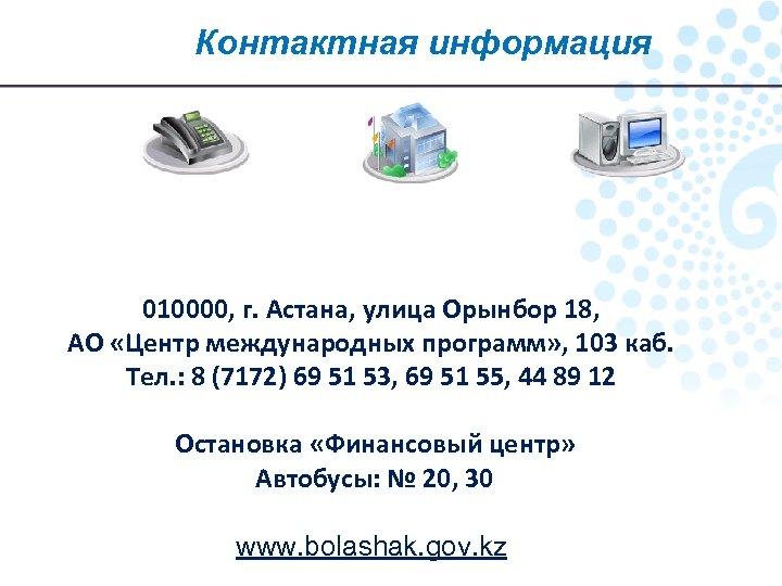 Контактная информация 010000, г. Астана, улица Орынбор 18, АО «Центр международных программ» , 103