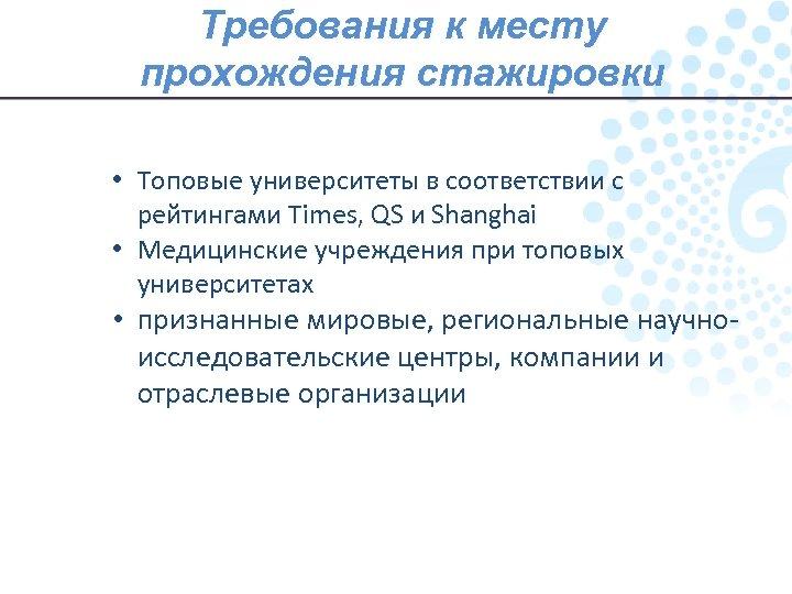 Требования к месту прохождения стажировки • Топовые университеты в соответствии с рейтингами Times, QS