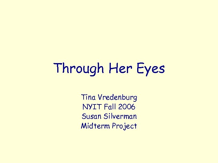 Through Her Eyes Tina Vredenburg NYIT Fall 2006 Susan Silverman Midterm Project