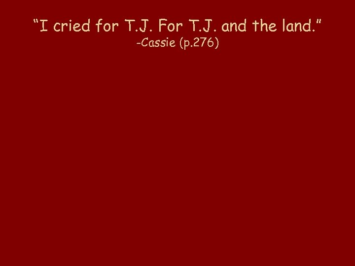 """I cried for T. J. For T. J. and the land. "" -Cassie (p."