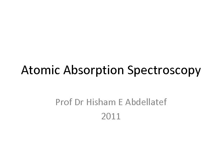 Atomic Absorption Spectroscopy Prof Dr Hisham E Abdellatef 2011