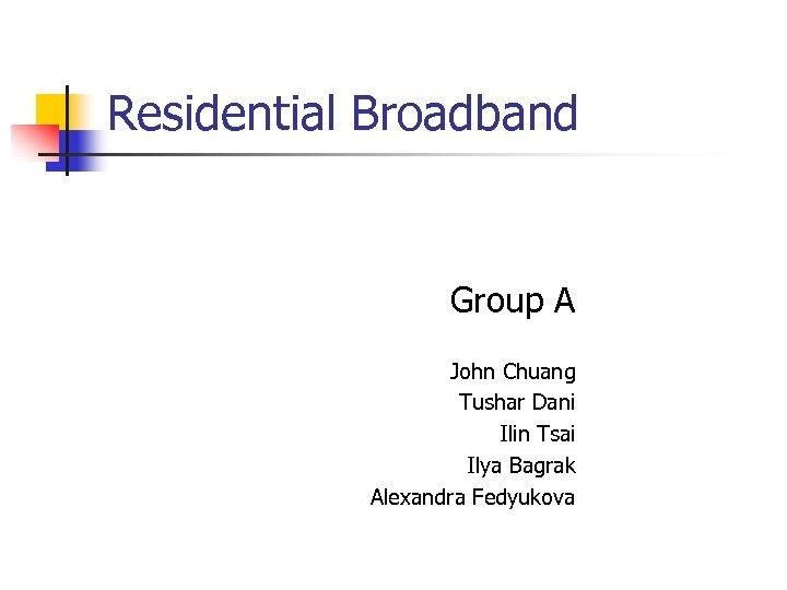 Residential Broadband Group A John Chuang Tushar Dani Ilin Tsai Ilya Bagrak Alexandra Fedyukova