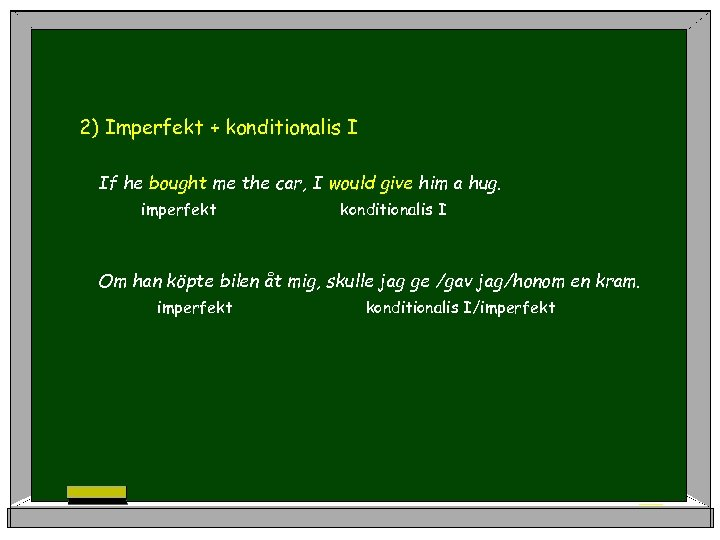 2) Imperfekt + konditionalis I If he bought me the car, I would give