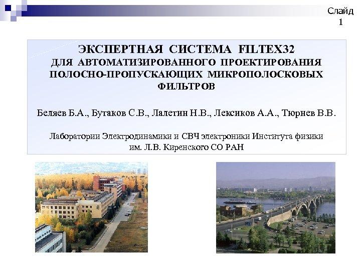 Слайд 1 ЭКСПЕРТНАЯ СИСТЕМА FILTEX 32 ДЛЯ АВТОМАТИЗИРОВАННОГО ПРОЕКТИРОВАНИЯ ПОЛОСНО-ПРОПУСКАЮЩИХ МИКРОПОЛОСКОВЫХ ФИЛЬТРОВ Беляев Б.