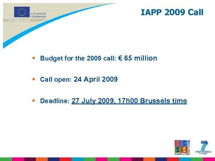 IAPP 2009 Call § Budget for the 2009 call: € 65 million § Call