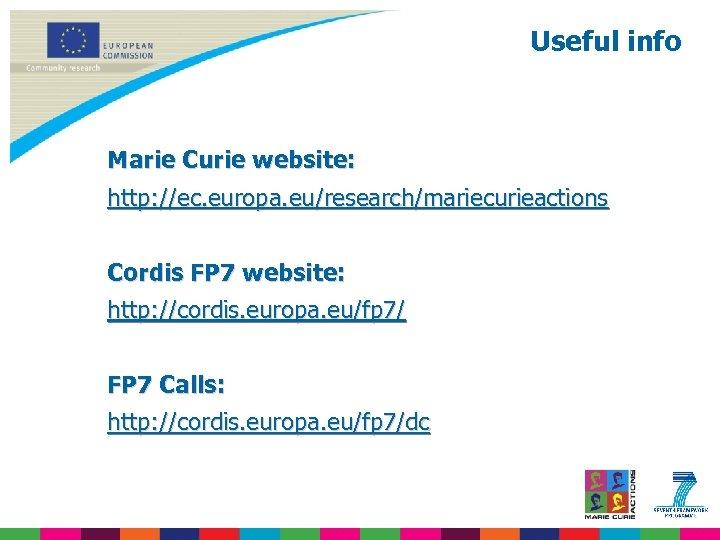 Useful info Marie Curie website: http: //ec. europa. eu/research/mariecurieactions Cordis FP 7 website: http:
