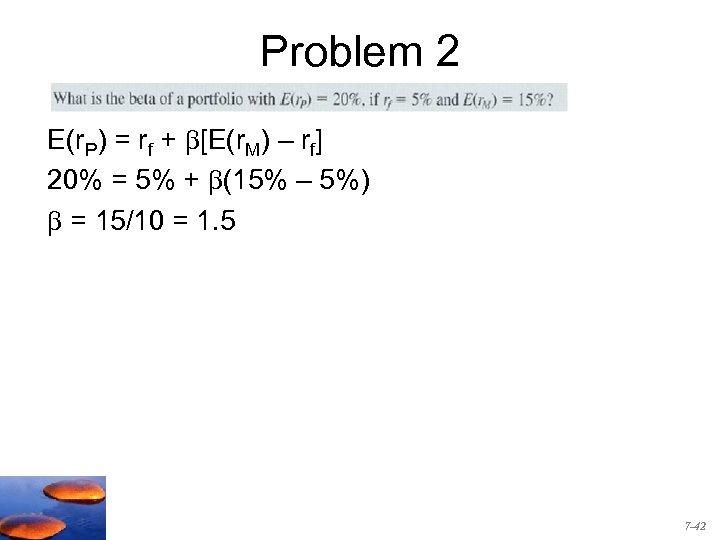 Problem 2 E(r. P) = rf + [E(r. M) – rf] 20% = 5%