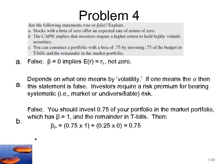 Problem 4 a. False. = 0 implies E(r) = rf , not zero. a.