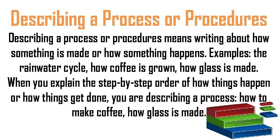 Describing a Process or Procedures Describing a process or procedures means writing about how