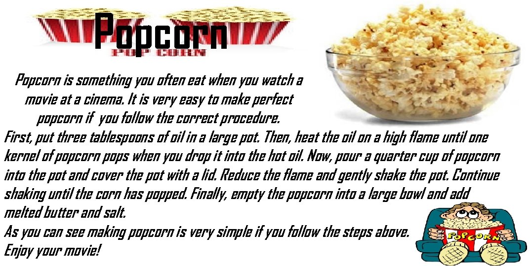 Popcorn is something you often eat when you watch a movie at a cinema.